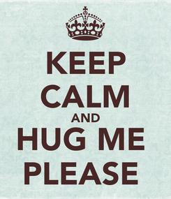 Poster: KEEP CALM AND HUG ME  PLEASE