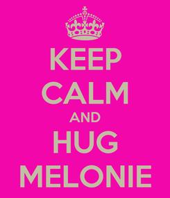 Poster: KEEP CALM AND HUG MELONIE