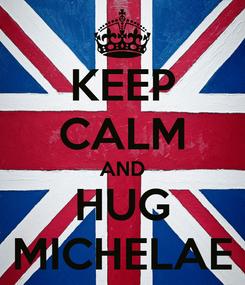 Poster: KEEP CALM AND HUG MICHELAE