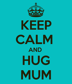 Poster: KEEP CALM  AND  HUG MUM