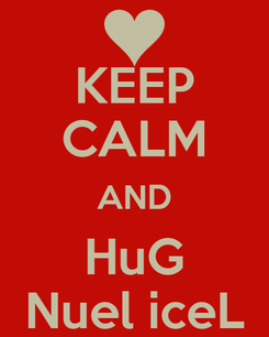 Poster: KEEP CALM AND HuG Nuel iceL