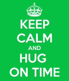 Poster: KEEP CALM AND HUG  ON TIME