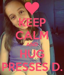 Poster: KEEP CALM AND HUG PRESSES D.