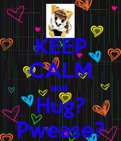 Poster: KEEP CALM and  Hug? Pwease?