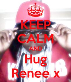 Poster: KEEP CALM AND Hug Renee x