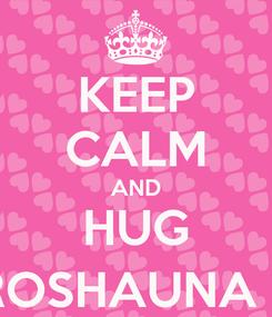 Poster: KEEP CALM AND HUG ROSHAUNA :)