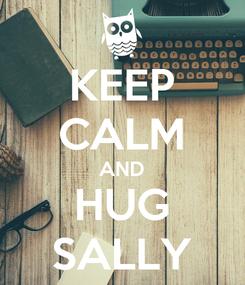 Poster: KEEP CALM AND HUG SALLY