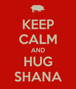 Poster: KEEP CALM AND HUG SHANA