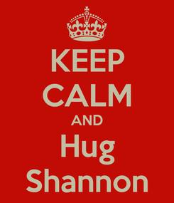 Poster: KEEP CALM AND Hug Shannon