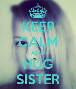 Poster: KEEP CALM AND HUG SISTER