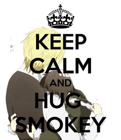 Poster: KEEP CALM AND HUG  SMOKEY