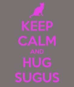 Poster: KEEP CALM AND HUG SUGUS