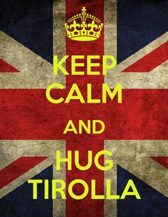 Poster: KEEP CALM AND HUG TIROLLA