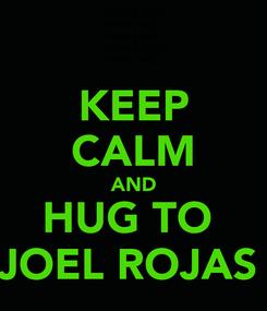 Poster: KEEP CALM AND HUG TO  JOEL ROJAS