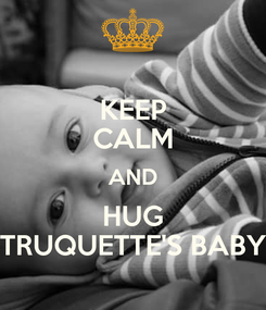 Poster: KEEP CALM AND HUG TRUQUETTE'S BABY