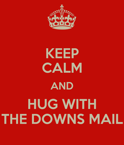 Poster: KEEP CALM AND HUG WITH THE DOWNS MAIL