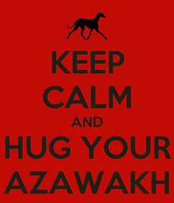 Poster: KEEP CALM AND HUG YOUR AZAWAKH