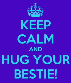 Poster: KEEP CALM AND HUG YOUR BESTIE!