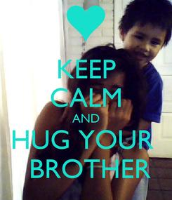 Poster: KEEP CALM AND HUG YOUR   BROTHER