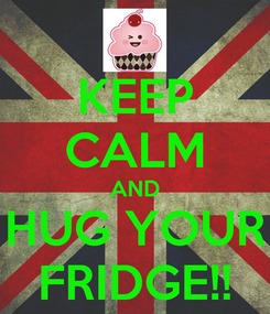 Poster: KEEP CALM AND HUG YOUR FRIDGE!!