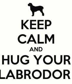 Poster: KEEP CALM AND HUG YOUR LABRODOR