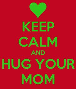 Poster: KEEP CALM AND HUG YOUR MOM