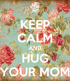 Poster: KEEP CALM AND HUG YOUR MOM
