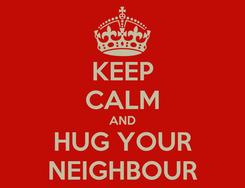 Poster: KEEP CALM AND HUG YOUR NEIGHBOUR