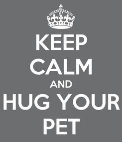Poster: KEEP CALM AND HUG YOUR PET