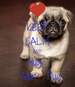Poster: KEEP CALM AND Hug   Your.  Pug
