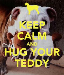 Poster: KEEP CALM AND HUG YOUR TEDDY