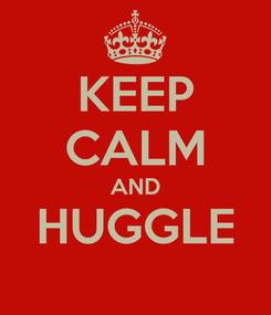 Poster: KEEP CALM AND HUGGLE