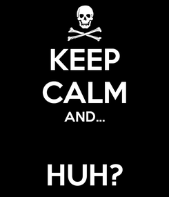 Poster: KEEP CALM AND...  HUH?