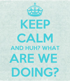 Poster: KEEP CALM AND HUH? WHAT ARE WE  DOING?