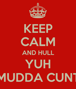 Poster: KEEP CALM AND HULL YUH MUDDA CUNT