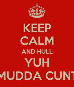 Poster: KEEP CALM AND HULL YUH MUDDA CUNT