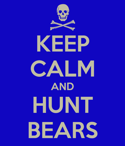 Poster: KEEP CALM AND HUNT BEARS