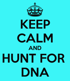 Poster: KEEP CALM AND HUNT FOR  DNA