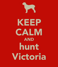 Poster: KEEP CALM AND hunt Victoria