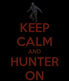 Poster: KEEP CALM AND HUNTER ON