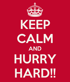 Poster: KEEP CALM AND HURRY HARD!!
