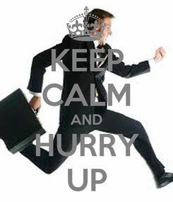 Poster: KEEP CALM AND HURRY UP
