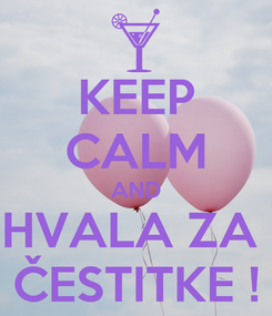 Poster: KEEP CALM AND HVALA ZA  ČESTITKE !