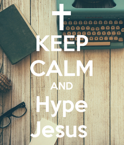 Poster: KEEP CALM AND Hype Jesus
