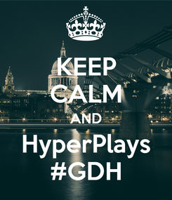 Poster: KEEP CALM AND HyperPlays #GDH
