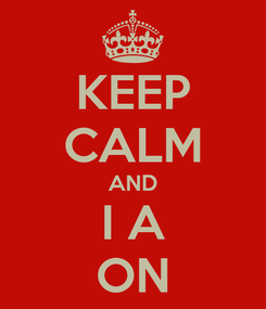 Poster: KEEP CALM AND I A ON