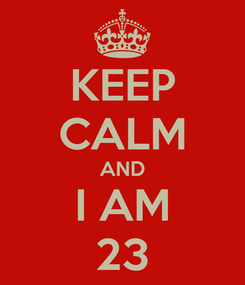 Poster: KEEP CALM AND I AM 23