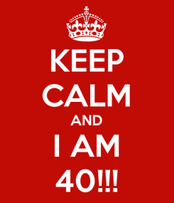 Poster: KEEP CALM AND I AM 40!!!