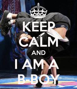 Poster: KEEP CALM AND I AM A  B-BOY