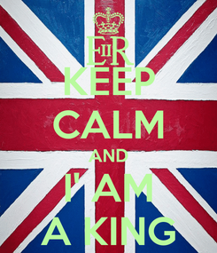 Poster: KEEP CALM AND I' AM A KING